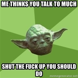 Advice Yoda Gives - Me thinks you talk to much shut the fuck up you should do