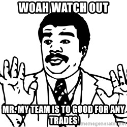 Woah watch out we got a badass over here - Woah watch out Mr. My team is to good for any trades