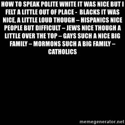 black background - How to speak Polite White It was nice but I felt a little out of place -  Blacks It was nice, a little loud though – Hispanics Nice people but difficult – Jews Nice though a little over the top – gays Such a nice big family – Mormons Such a big family – Catholics