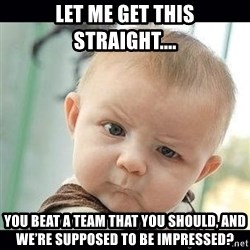 Skeptical Baby Whaa? - Let me get this straight.... You beat a team That you should, and we're supposed to be IMPRESSED?
