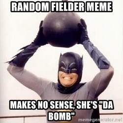"Im the goddamned batman - Random fielder meme makes no sense, she's ""da bomb"""