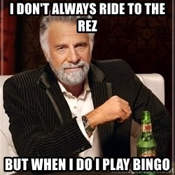 The Most Interesting Man In The World - I don't always ride to the rez But when i do I play Bingo