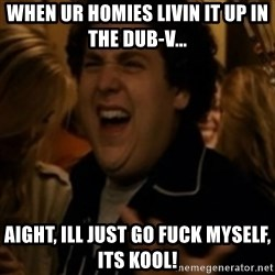 Jonah Hill - When ur homies livin it up in the Dub-V... Aight, ill just go fuck myself, its kool!