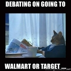 i should buy a boat cat - DEbating on going to  Walmart or target ....