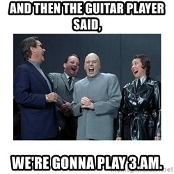 Dr. Evil Laughing - And then the guitar player said, We're gonna play 3.am.