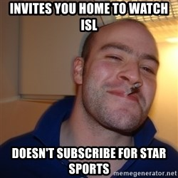 Good Guy Greg - invites you home to watch ISL Doesn't subscribe for star sports