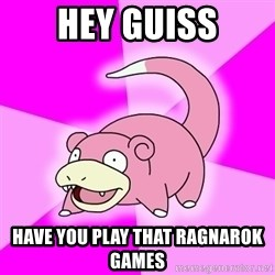 Slowpoke - Hey Guiss Have you play that Ragnarok games