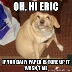 Oh You Dog - oh, hi eric if yur daily paper is tore up it wasn,t me