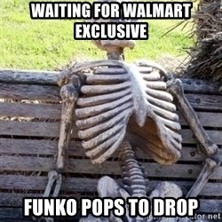 Waiting For Op - waiting for Walmart Exclusive  FUNKO pops to drop