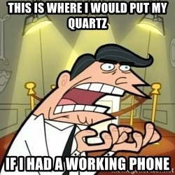 Timmy turner's dad IF I HAD ONE! - this is where i would put my quartz IF I HAD A WORKING PHONE