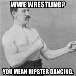 overly manlyman - wwe wrestling? You mean hipster dancing.