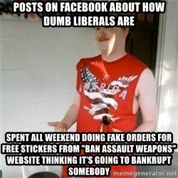 "Redneck Randal - posts on facebook about how dumb liberals are spent all weekend doing fake orders for free stickers from ""ban assault weapons"" website thinking it's going to bankrupt somebody"