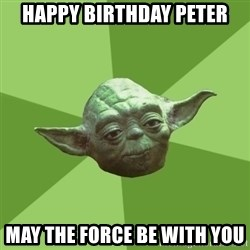 Advice Yoda Gives - Happy Birthday PeteR May the force be with you