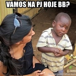 Skeptical African Child - VAMOS NA PJ HOJE BB?