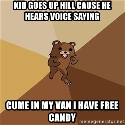 Pedo Bear From Beyond - kid goes up hill cause he hears voice saying  cume in my van i have free candy