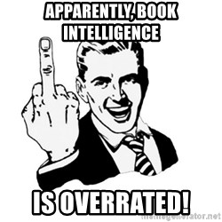 middle finger - Apparently, book intelligence  Is overrated!