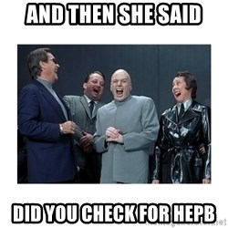 Dr. Evil Laughing - and then she said did you check for hepb