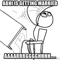 Desk Flip Rage Guy - Abhi is getting married Aaaarrrgggghhhh.....