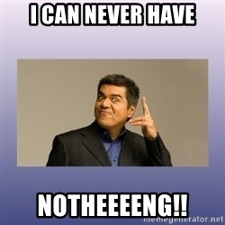 George lopez - I can never have Notheeeeng!!