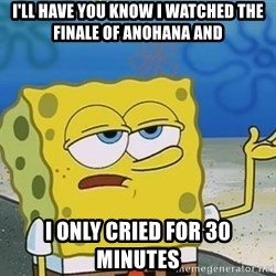 I'll have you know Spongebob - I'll have you know i watched the Finale of anohana aNd I only cried for 30 minutes