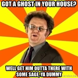 Dr. Steve Brule - Got a ghost in your house? well get him outta there with some sage, ya dummy