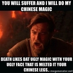 "Obi Wan Kenobi ""You were my brother!"" - You will suffer and i will do my chinese magic death likes Dat ugly magic witH your ugly face that is melted it your chinese legs.."
