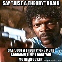 """Pulp Fiction - Say """"Just a theory"""" again Say """"Just a theory"""" one more goddamn time, I dare you motherfucker!"""