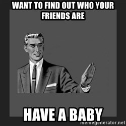kill yourself guy blank - Want to find out who your friends are Have A baby