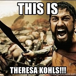 This Is Sparta Meme - THIS IS theresa KOHLS!!!