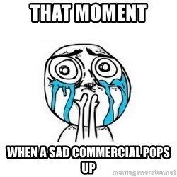 Crying face - that moment  when a sad commercial pops up