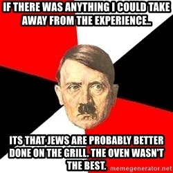 Advice Hitler - If there was anything I could take away from the experience.. its that jews are probably better done on the grill. The oven wasn't the best.