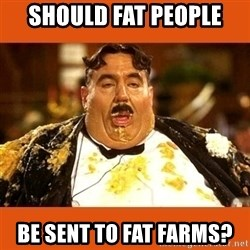 Fat Guy - Should fat people  be sent to fat farms?