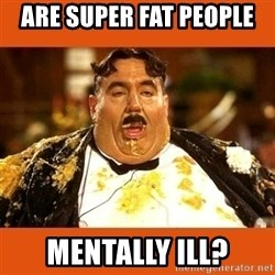 Fat Guy - are super fat people  Mentally ill?