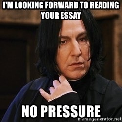 Professor Snape - I'm looking forward to reading your essay No pressure
