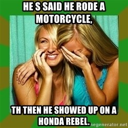 Laughing Girls  - He s said he rode a motorcycle,  Th then he showed up on a Honda rebel.