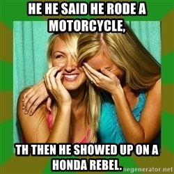Laughing Girls  - He he said he rode a motorcycle,  Th then he showed up on a Honda rebel.
