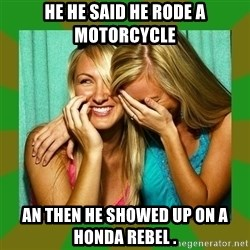 Laughing Girls  - He he said he rode a motorcycle  An then he showed up on a Honda rebel .