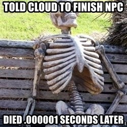 Waiting skeleton meme - Told cloud to Finish npc  Died .000001 seconds later