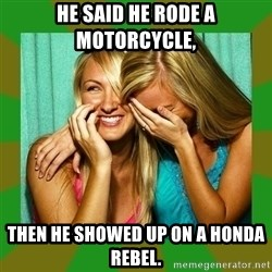 Laughing Girls  - He said he rode a motorcycle, Then he showed up on a honda rebel.