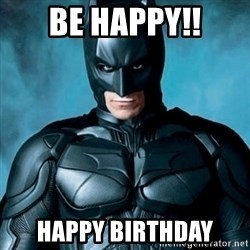 Blatantly Obvious Batman - Be HAPPY!! Happy Birthday