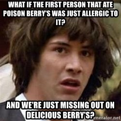 Conspiracy Keanu - what if the first person that ate poison berry's was just allergic to it? AND WE'RE JUST MISSING OUT ON DELICIOUS BERRY'S?