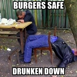 drunk - Burgers safe Drunken down