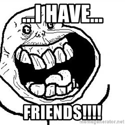 Happy Forever Alone - ...i have... friends!!!!