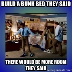 There's so much more room - Build a bunk bed they said There would be more room they said