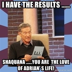 maury povich lol - I have the results ...... Shaquana ......you are  the love of ADRIAN' S LIFE!