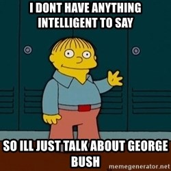 Ralph Wiggum - I dont have anything intelligent to say So ill just talk about george bush