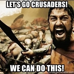 This Is Sparta Meme - Let's Go Crusaders! WE can DO This!