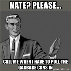 Bitch, Please grammar - Nate? Please... Call me when i have to pull the garbage cans in