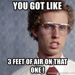 Napoleon Dynamite - you got like 3 feet of air on that one !