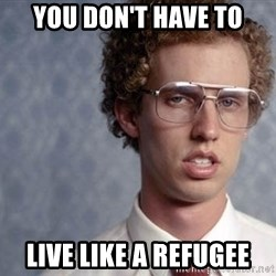 Napoleon Dynamite - You don't have to Live like a refugee